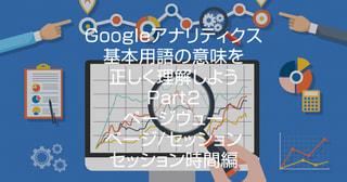 Googleアナリティクス基本用語の意味を正しく理解しよう!<Part2>ページヴュー・ページ/セッション・平均セッション時間